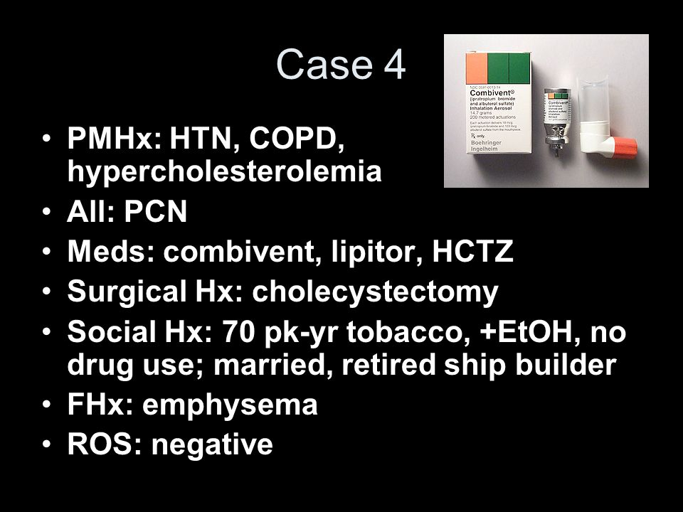 Case 4 PMHx: HTN, COPD, hypercholesterolemia All: PCN Meds: combivent, lipitor, HCTZ Surgical Hx: cholecystectomy Social Hx: 70 pk-yr tobacco, +EtOH,