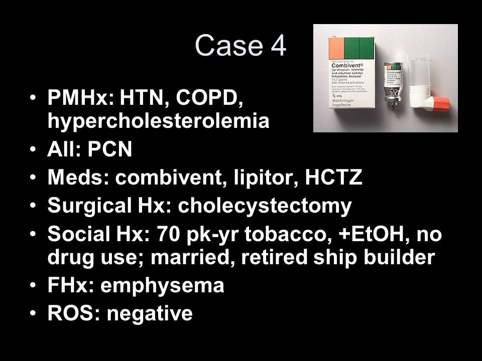 Case 4 PMHx: HTN, COPD, hypercholesterolemia All: PCN Meds: combivent, lipitor, HCTZ Surgical Hx: cholecystectomy Social Hx: 70 pk-yr tobacco, +EtOH,