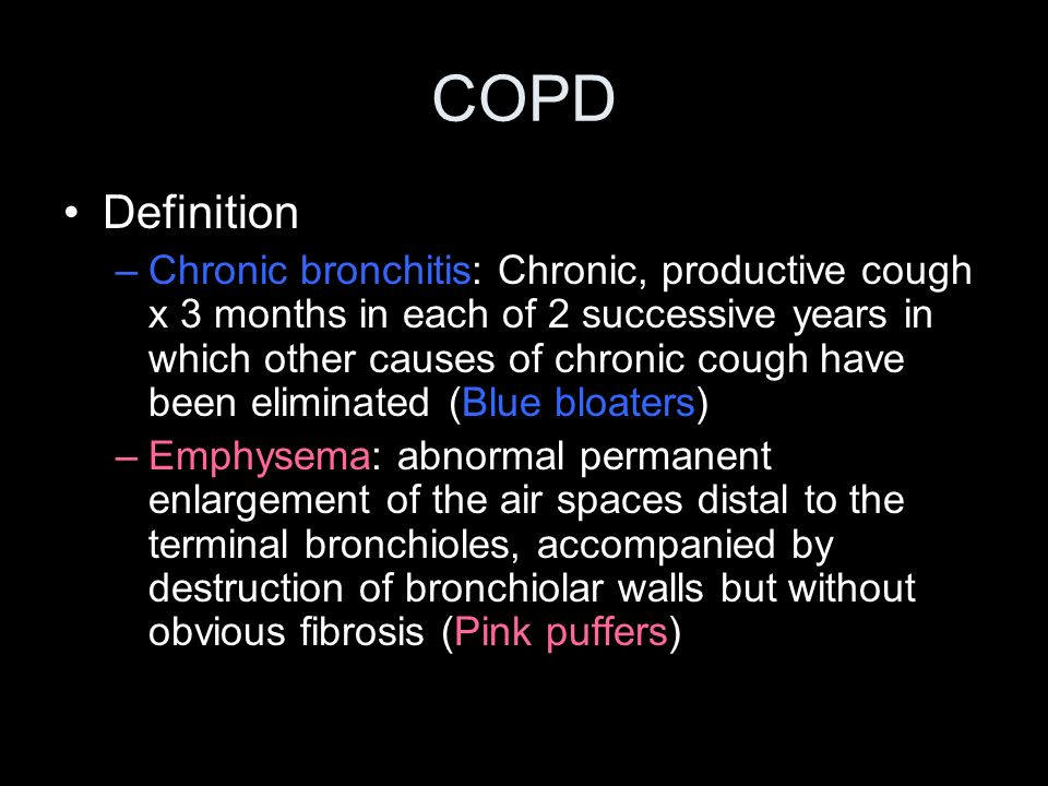 COPD Definition –Chronic bronchitis: Chronic, productive cough x 3 months in each of 2 successive years in which other causes of chronic cough have be