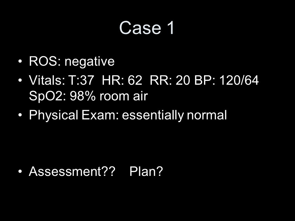 Case 1 ROS: negative Vitals: T:37 HR: 62 RR: 20 BP: 120/64 SpO2: 98% room air Physical Exam: essentially normal Assessment?? Plan?