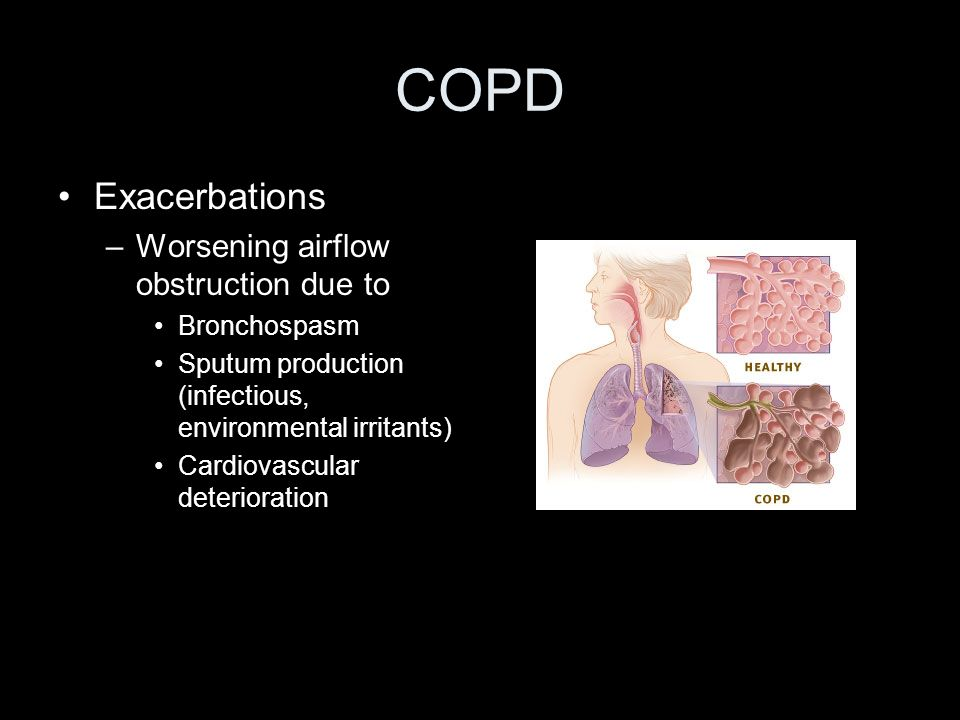COPD Exacerbations –Worsening airflow obstruction due to Bronchospasm Sputum production (infectious, environmental irritants) Cardiovascular deteriora