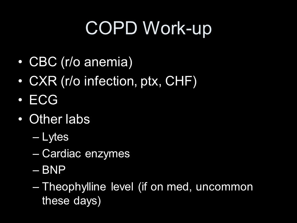 COPD Work-up CBC (r/o anemia) CXR (r/o infection, ptx, CHF) ECG Other labs –Lytes –Cardiac enzymes –BNP –Theophylline level (if on med, uncommon these