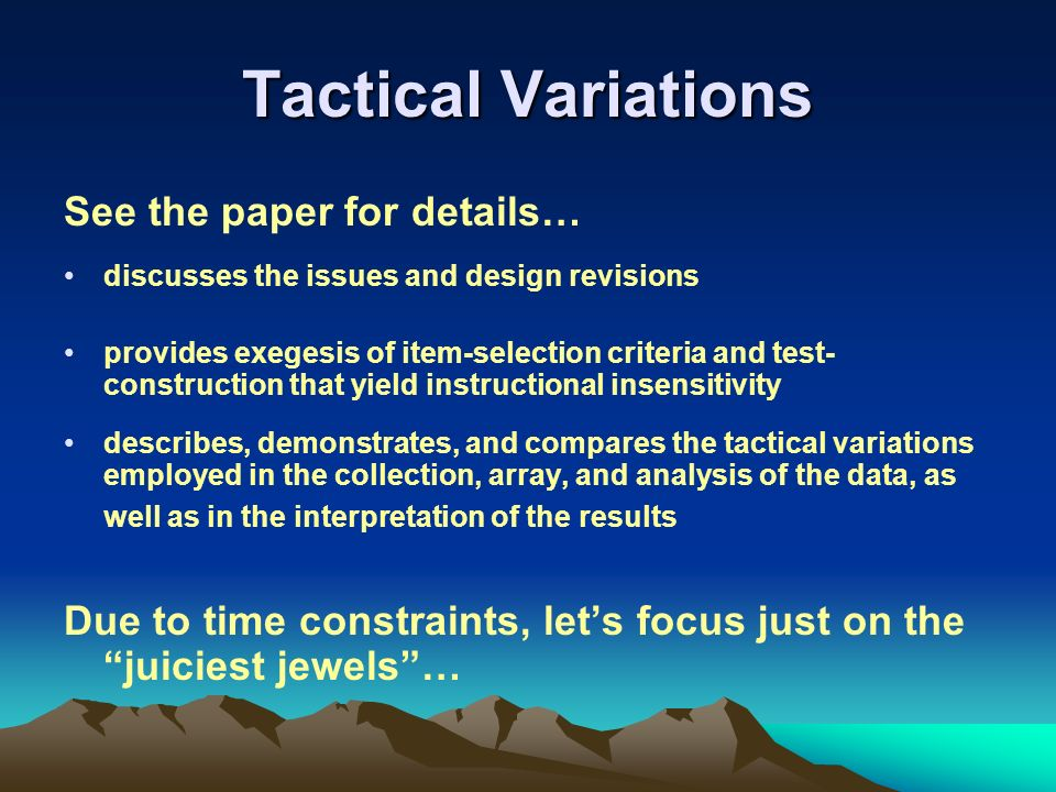 Tactical Variations See the paper for details… discusses the issues and design revisions provides exegesis of item-selection criteria and test- construction that yield instructional insensitivity describes, demonstrates, and compares the tactical variations employed in the collection, array, and analysis of the data, as well as in the interpretation of the results Due to time constraints, lets focus just on the juiciest jewels…