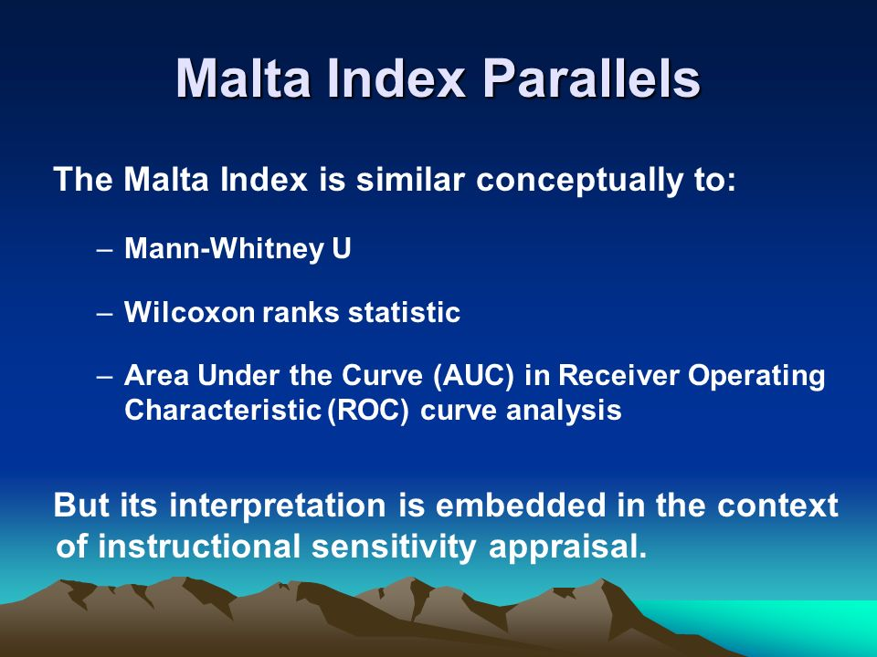 Malta Index Parallels The Malta Index is similar conceptually to: –Mann-Whitney U –Wilcoxon ranks statistic –Area Under the Curve (AUC) in Receiver Operating Characteristic (ROC) curve analysis But its interpretation is embedded in the context of instructional sensitivity appraisal.