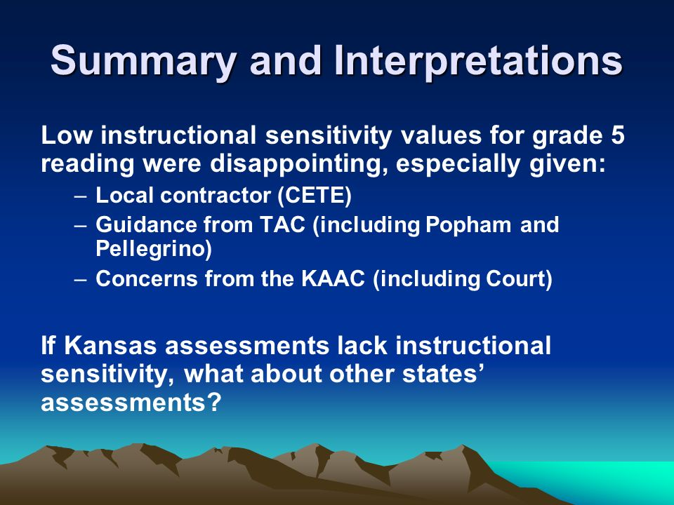 Summary and Interpretations Low instructional sensitivity values for grade 5 reading were disappointing, especially given: –Local contractor (CETE) –Guidance from TAC (including Popham and Pellegrino) –Concerns from the KAAC (including Court) If Kansas assessments lack instructional sensitivity, what about other states assessments?