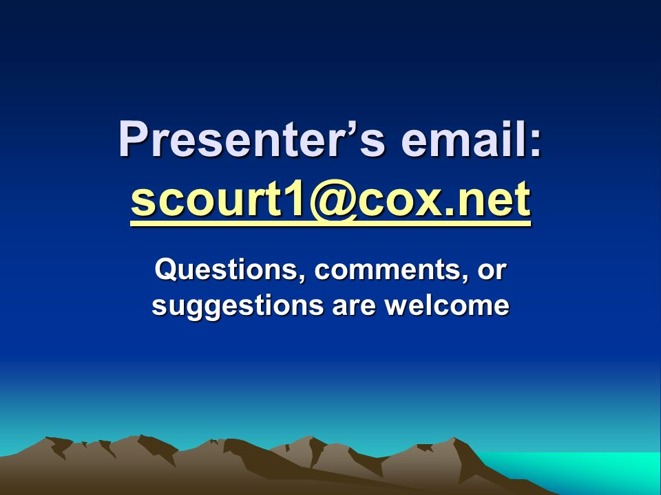 Presenters email: scourt1@cox.net Questions, comments, or suggestions are welcome