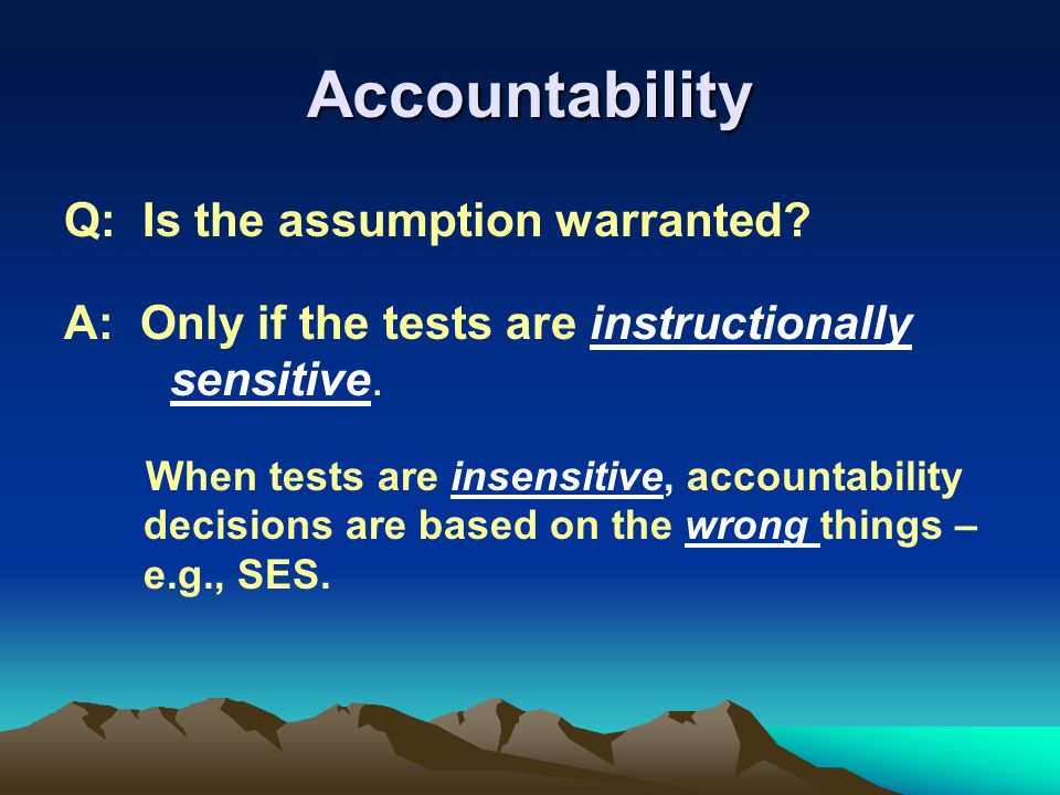 Accountability Q: Is the assumption warranted.A: Only if the tests are instructionally sensitive.
