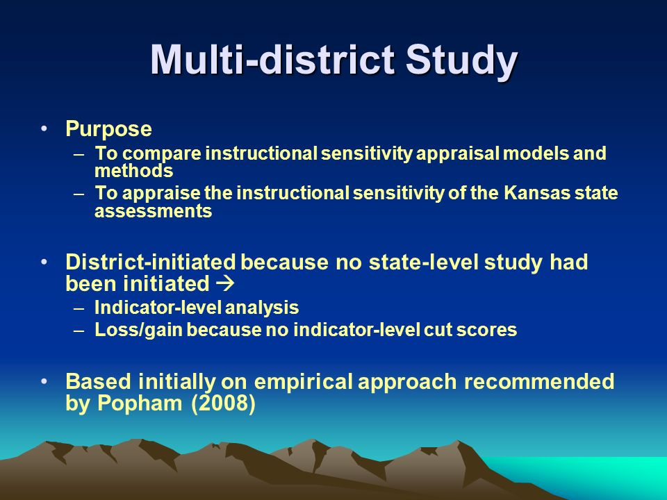Multi-district Study Purpose –To compare instructional sensitivity appraisal models and methods –To appraise the instructional sensitivity of the Kansas state assessments District-initiated because no state-level study had been initiated –Indicator-level analysis –Loss/gain because no indicator-level cut scores Based initially on empirical approach recommended by Popham (2008)