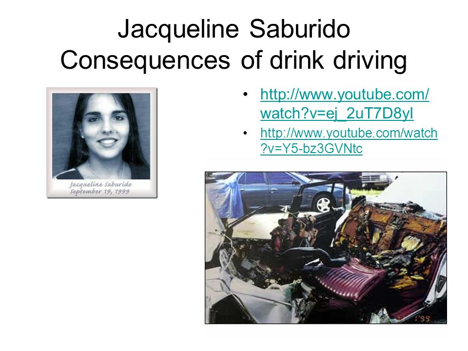 Jacqueline Saburido Consequences of drink driving http://www.youtube.com/ watch?v=ej_2uT7D8yIhttp://www.youtube.com/ watch?v=ej_2uT7D8yI http://www.youtube.com/watch ?v=Y5-bz3GVNtchttp://www.youtube.com/watch ?v=Y5-bz3GVNtc