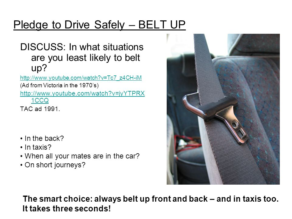 Pledge to Drive Safely – BELT UP DISCUSS: In what situations are you least likely to belt up.
