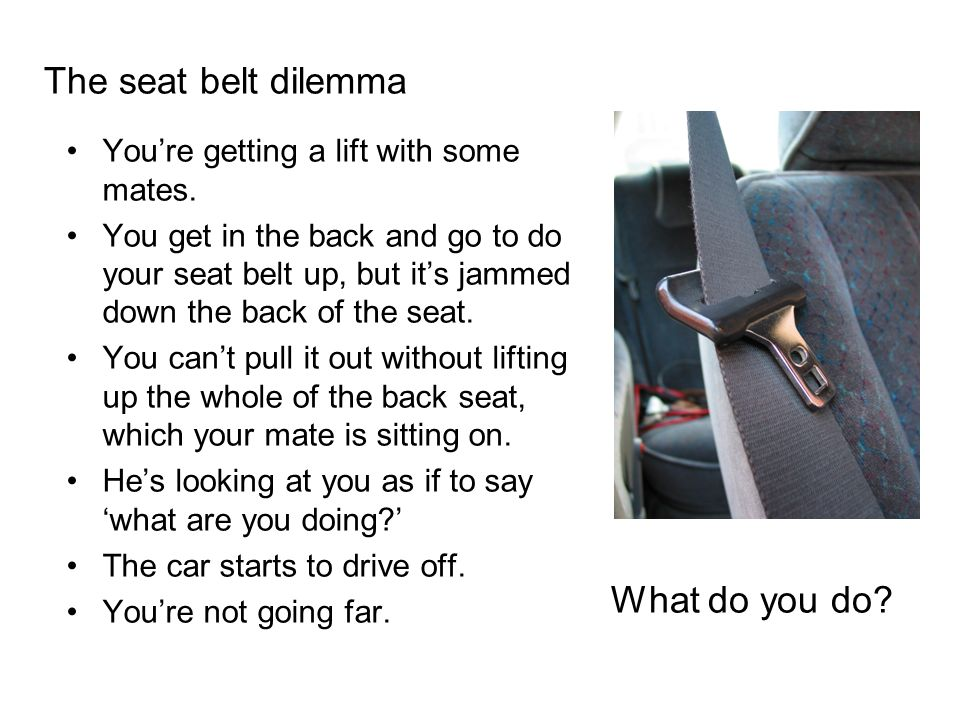 The seat belt dilemma Youre getting a lift with some mates.