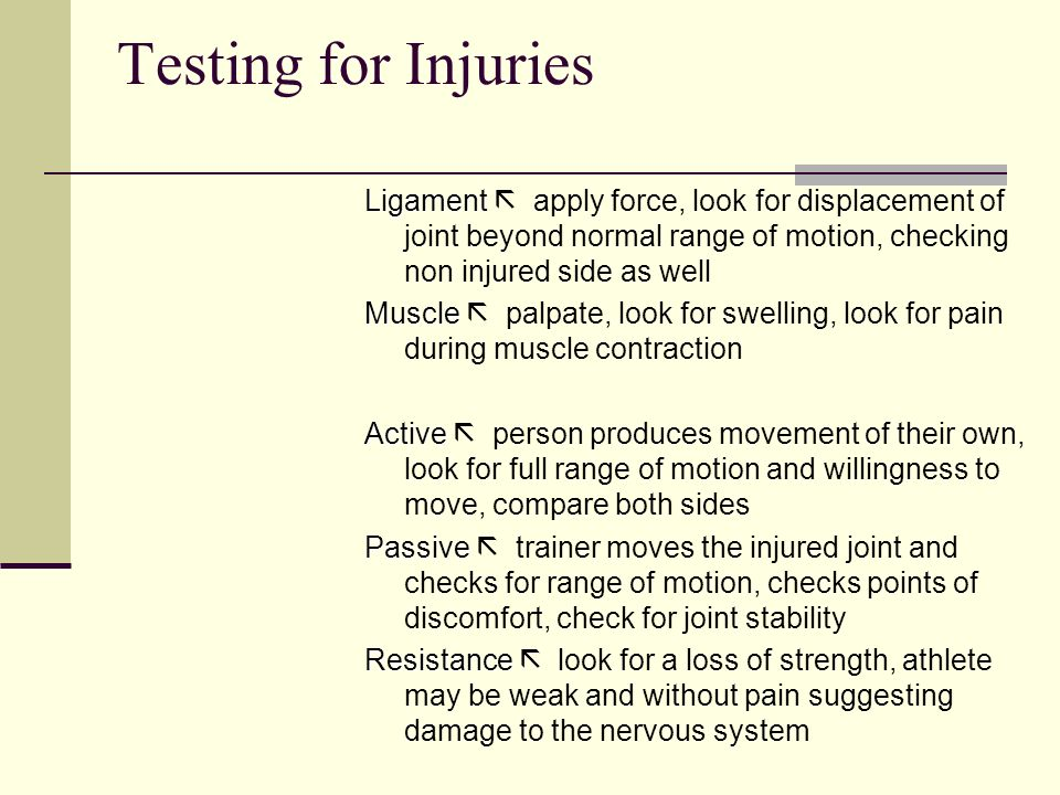 Testing for Injuries Ligament Ligament apply force, look for displacement of joint beyond normal range of motion, checking non injured side as well Mu