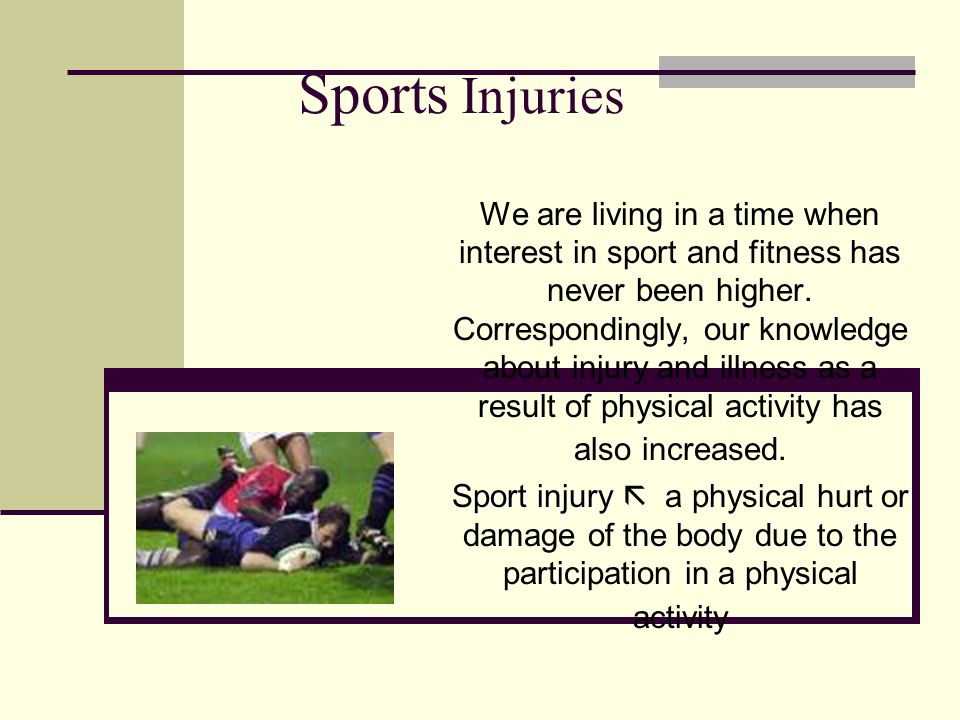 Sports Injuries We are living in a time when interest in sport and fitness has never been higher. Correspondingly, our knowledge about injury and illn