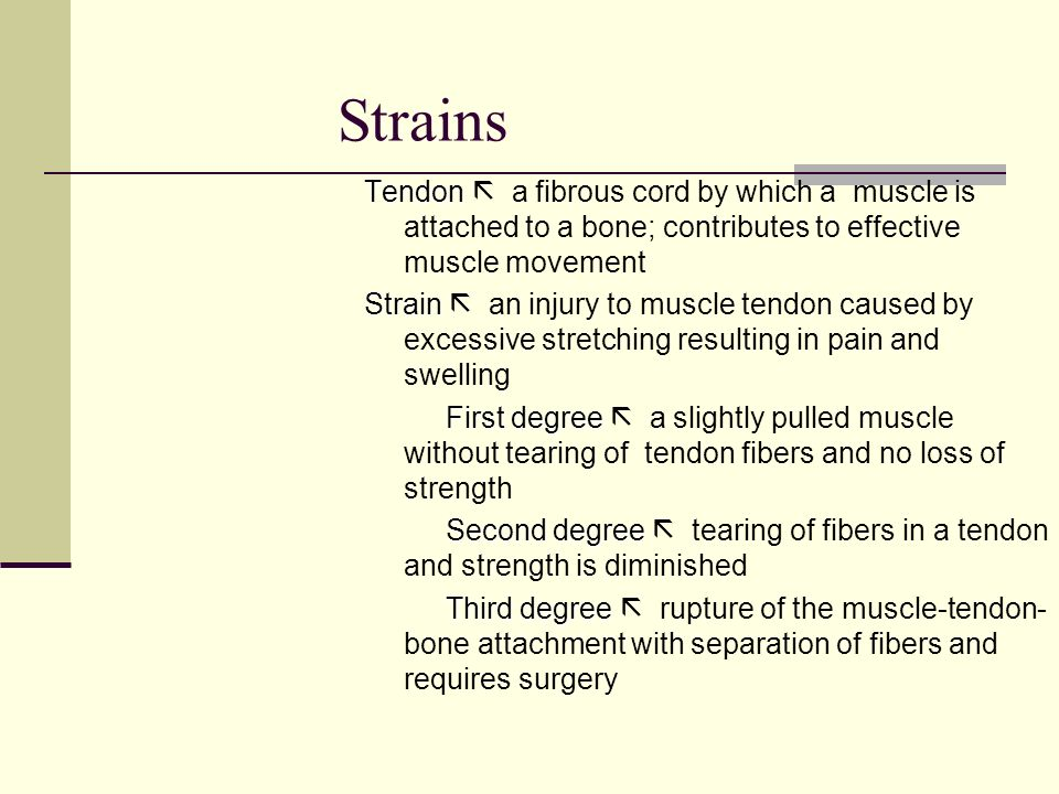 Strains Tendon Tendon a fibrous cord by which a muscle is attached to a bone; contributes to effective muscle movement Strain Strain an injury to musc