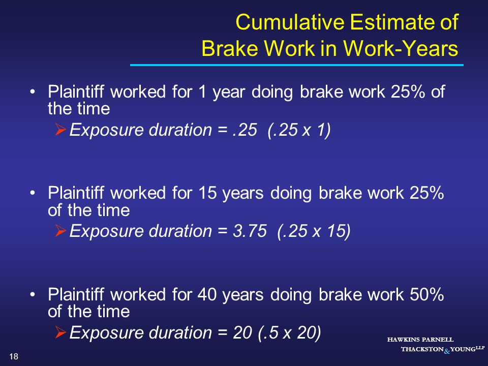 18 HAWKINS PARNELL THACKSTON & YOUNG LLP Cumulative Estimate of Brake Work in Work-Years Plaintiff worked for 1 year doing brake work 25% of the time