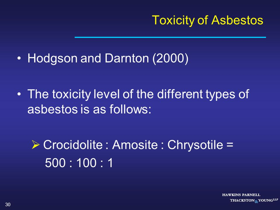 30 HAWKINS PARNELL THACKSTON & YOUNG LLP Toxicity of Asbestos Hodgson and Darnton (2000) The toxicity level of the different types of asbestos is as f