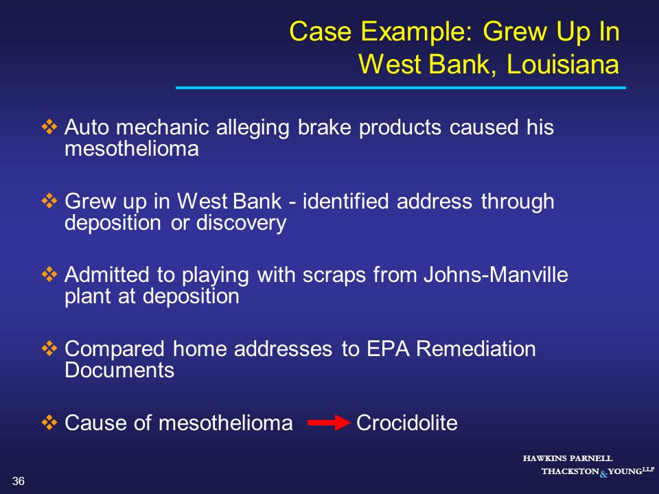36 HAWKINS PARNELL THACKSTON & YOUNG LLP Case Example: Grew Up In West Bank, Louisiana Auto mechanic alleging brake products caused his mesothelioma G