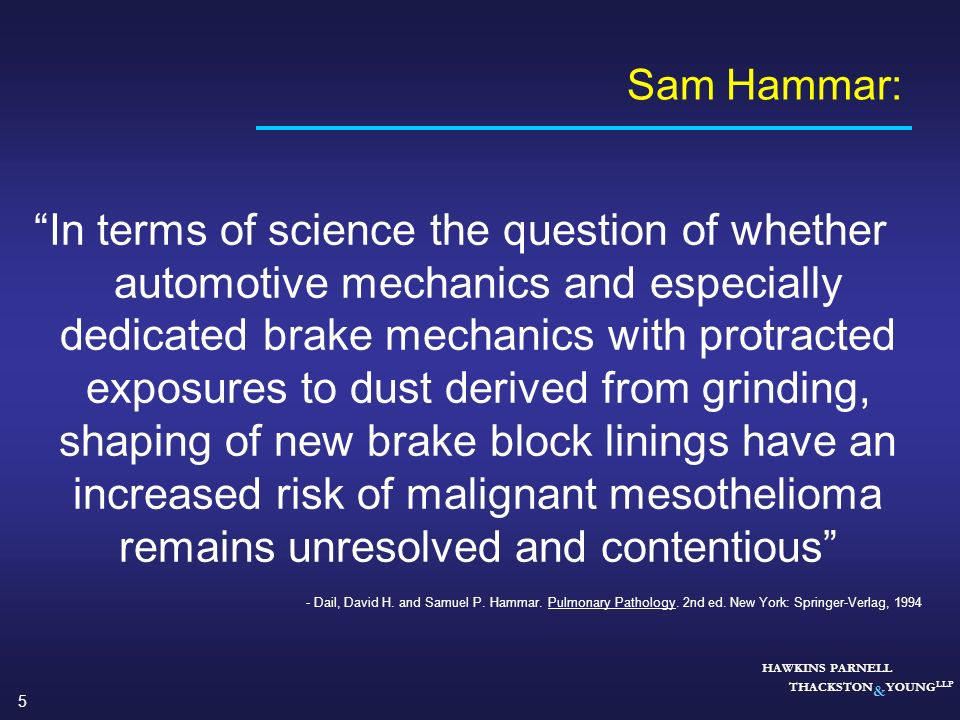 5 HAWKINS PARNELL THACKSTON & YOUNG LLP Sam Hammar: In terms of science the question of whether automotive mechanics and especially dedicated brake me