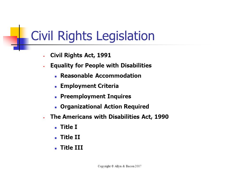 Copyright © Allyn & Bacon 2007 Civil Rights Legislation Civil Rights Act, 1991 Equality for People with Disabilities Reasonable Accommodation Employment Criteria Preemployment Inquires Organizational Action Required The Americans with Disabilities Act, 1990 Title I Title II Title III