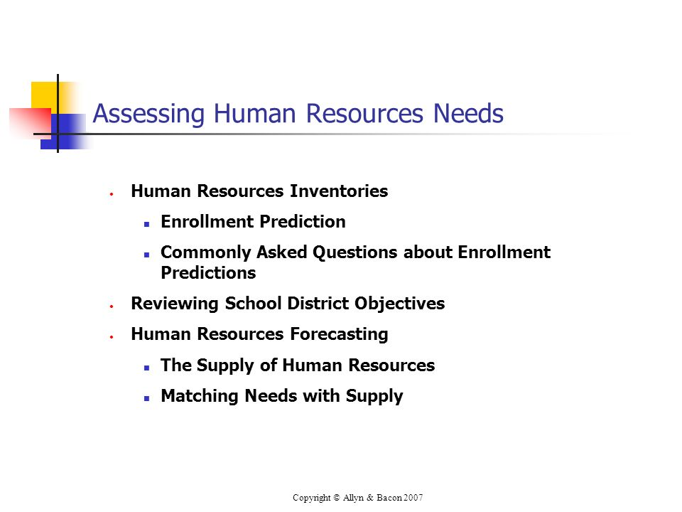 Copyright © Allyn & Bacon 2007 Assessing Human Resources Needs Human Resources Inventories Enrollment Prediction Commonly Asked Questions about Enrollment Predictions Reviewing School District Objectives Human Resources Forecasting The Supply of Human Resources Matching Needs with Supply