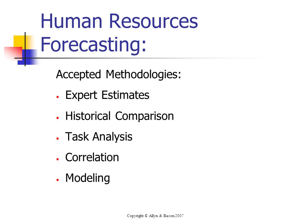 Copyright © Allyn & Bacon 2007 Human Resources Forecasting: Accepted Methodologies: Expert Estimates Historical Comparison Task Analysis Correlation M