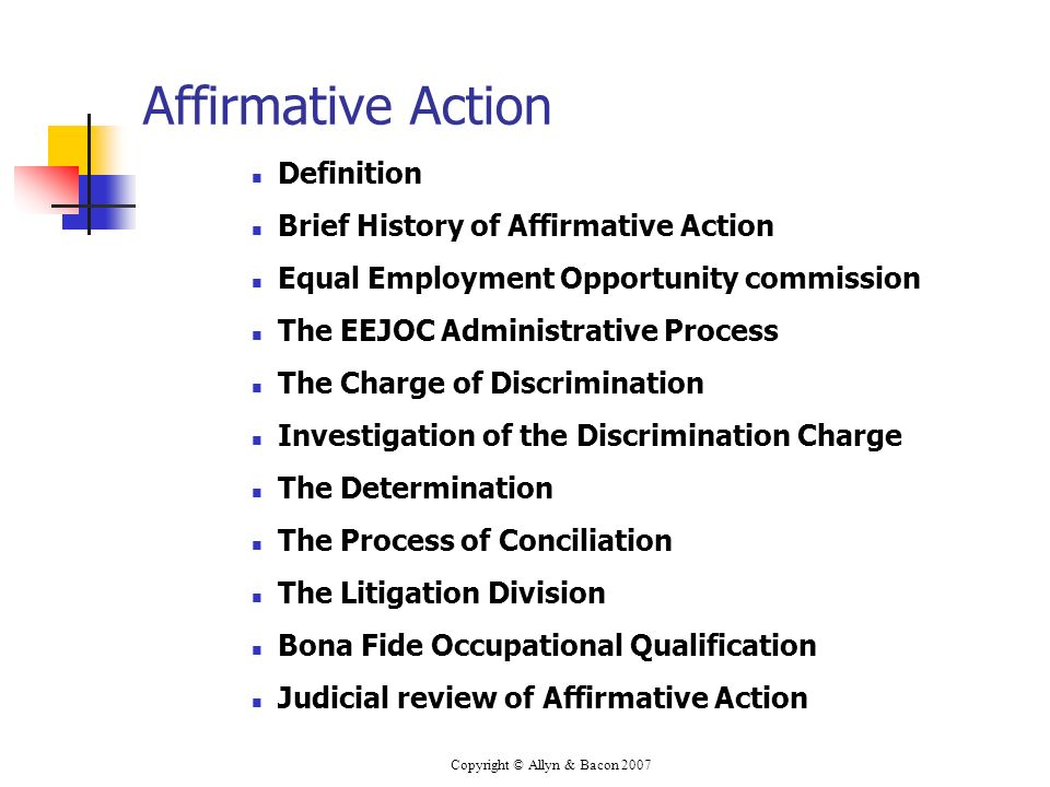 Copyright © Allyn & Bacon 2007 Affirmative Action Definition Brief History of Affirmative Action Equal Employment Opportunity commission The EEJOC Administrative Process The Charge of Discrimination Investigation of the Discrimination Charge The Determination The Process of Conciliation The Litigation Division Bona Fide Occupational Qualification Judicial review of Affirmative Action