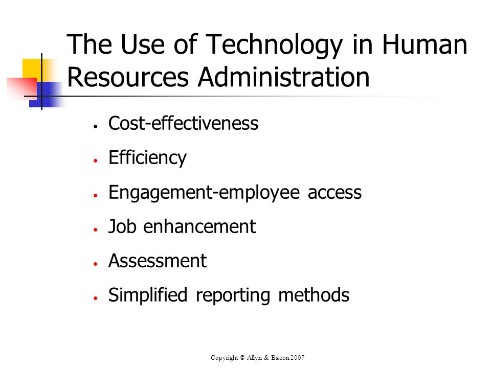 Copyright © Allyn & Bacon 2007 The Use of Technology in Human Resources Administration Cost-effectiveness Efficiency Engagement-employee access Job enhancement Assessment Simplified reporting methods