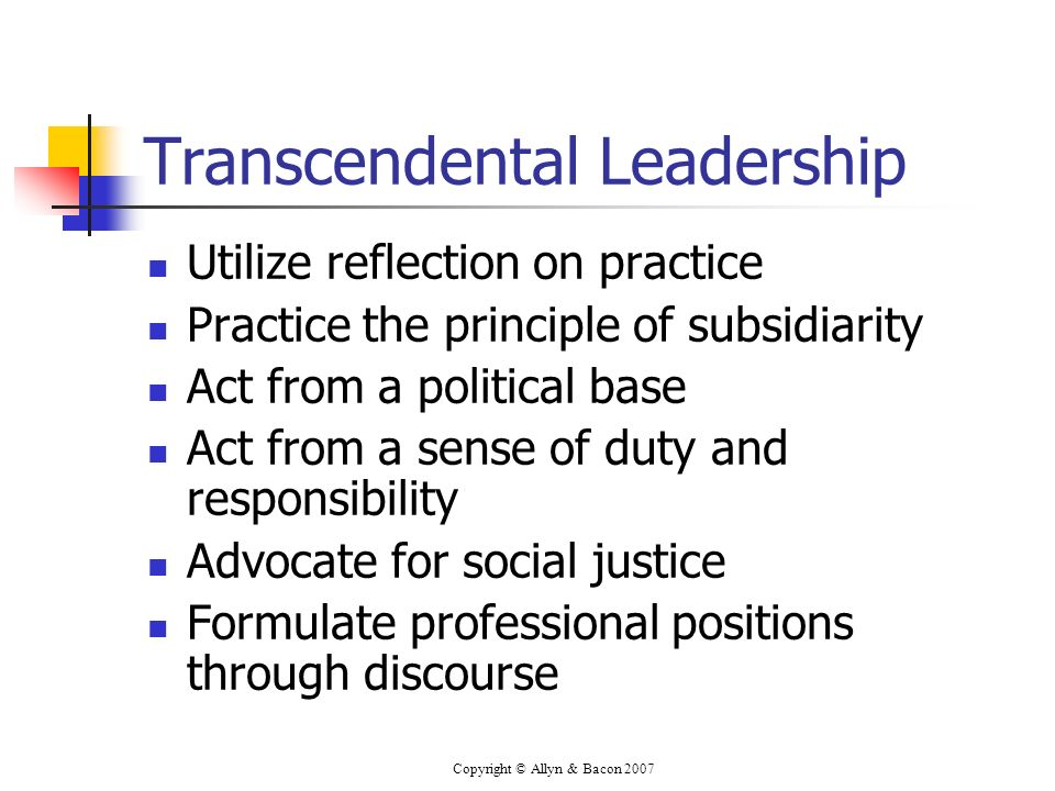 Copyright © Allyn & Bacon 2007 Transcendental Leadership Utilize reflection on practice Practice the principle of subsidiarity Act from a political base Act from a sense of duty and responsibility Advocate for social justice Formulate professional positions through discourse