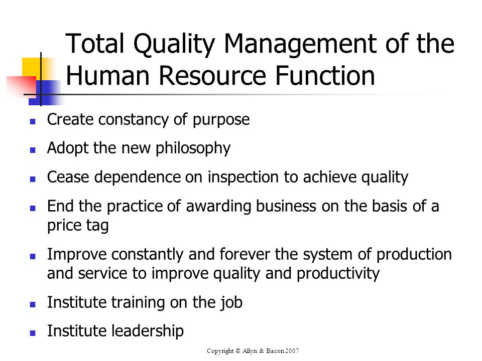 Copyright © Allyn & Bacon 2007 Total Quality Management of the Human Resource Function Create constancy of purpose Adopt the new philosophy Cease depe