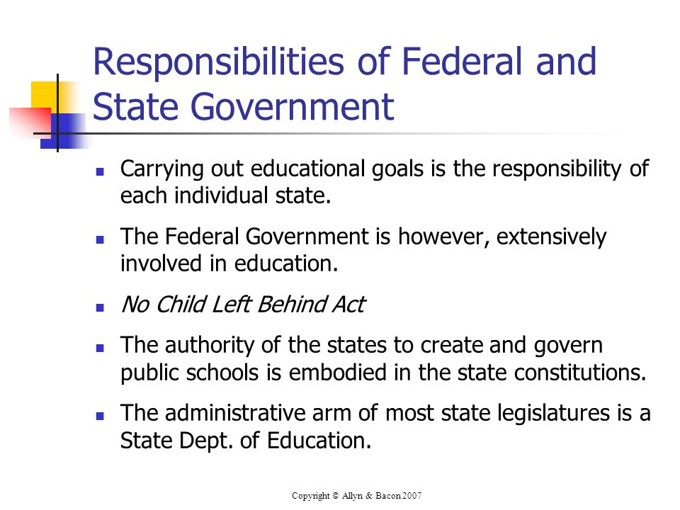 Copyright © Allyn & Bacon 2007 Responsibilities of Federal and State Government Carrying out educational goals is the responsibility of each individual state.