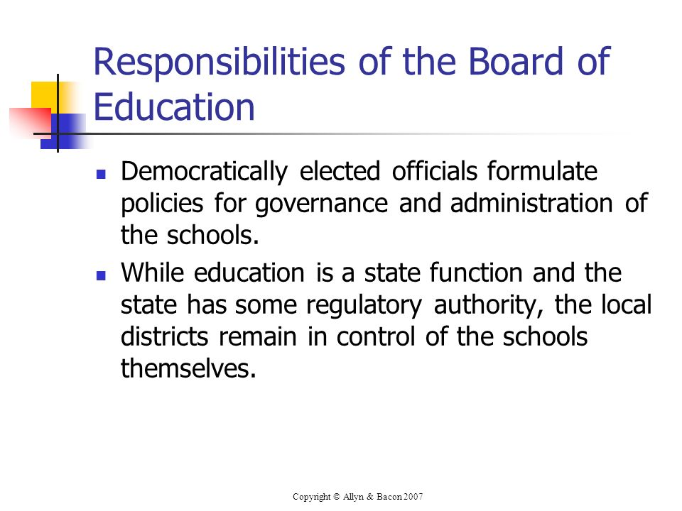 Copyright © Allyn & Bacon 2007 Responsibilities of the Board of Education Democratically elected officials formulate policies for governance and admin