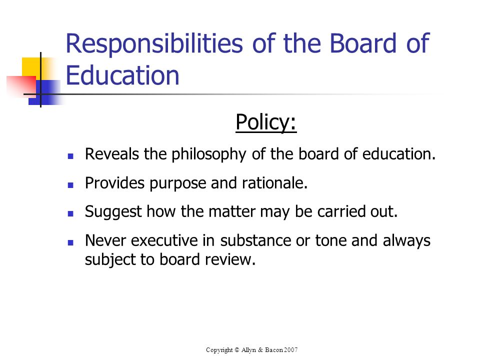 Copyright © Allyn & Bacon 2007 Responsibilities of the Board of Education Policy: Reveals the philosophy of the board of education. Provides purpose a