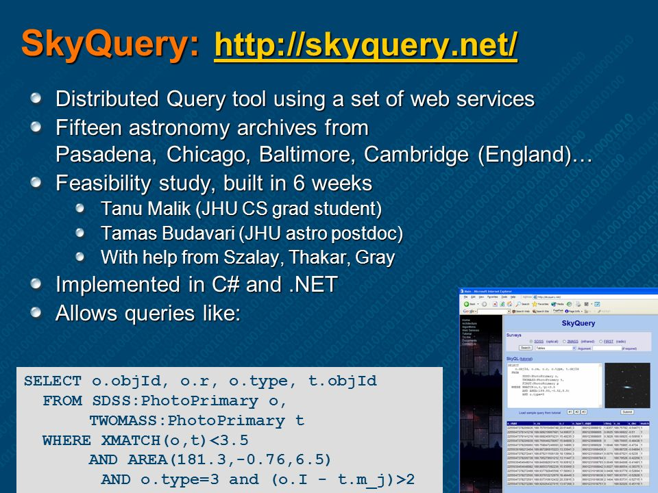 SkyQuery: http://skyquery.net/ http://skyquery.net/ Distributed Query tool using a set of web services Fifteen astronomy archives from Pasadena, Chicago, Baltimore, Cambridge (England)… Feasibility study, built in 6 weeks Tanu Malik (JHU CS grad student) Tamas Budavari (JHU astro postdoc) With help from Szalay, Thakar, Gray Implemented in C# and.NET Allows queries like: SELECT o.objId, o.r, o.type, t.objId FROM SDSS:PhotoPrimary o, TWOMASS:PhotoPrimary t WHERE XMATCH(o,t)<3.5 AND AREA(181.3,-0.76,6.5) AND o.type=3 and (o.I - t.m_j)>2