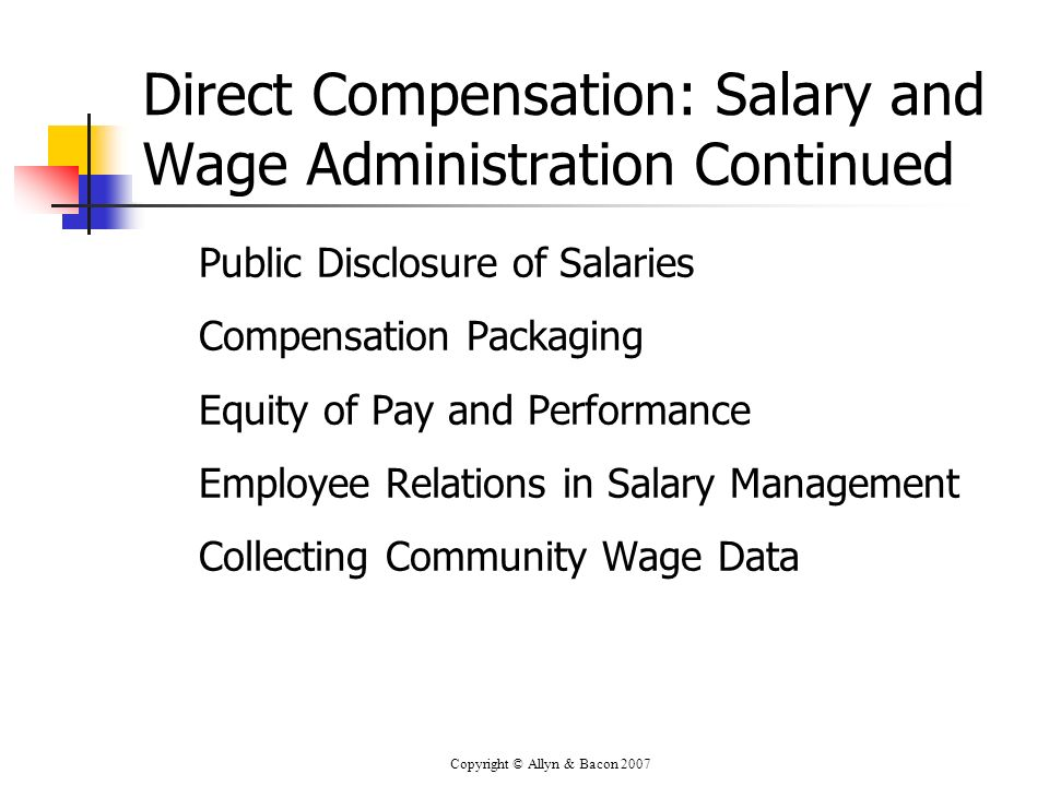 Copyright © Allyn & Bacon 2007 Direct Compensation: Salary and Wage Administration Continued Public Disclosure of Salaries Compensation Packaging Equi