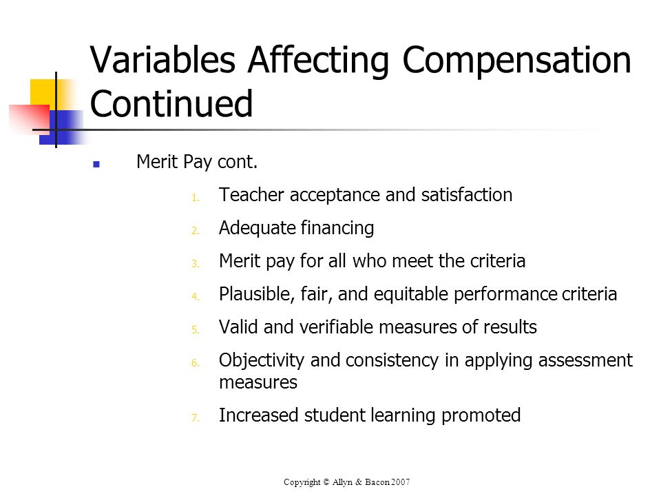 Copyright © Allyn & Bacon 2007 Variables Affecting Compensation Continued Merit Pay cont. 1. Teacher acceptance and satisfaction 2. Adequate financing