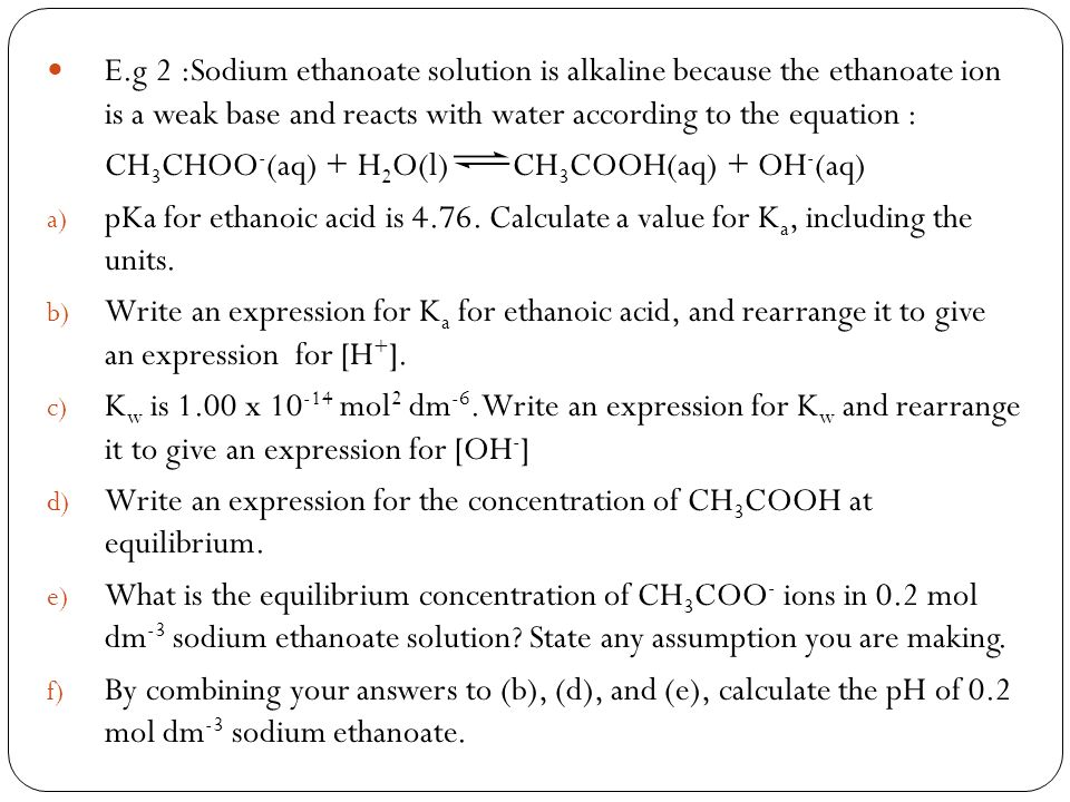E.g 2 :Sodium ethanoate solution is alkaline because the ethanoate ion is a weak base and reacts with water according to the equation : CH 3 CHOO - (a