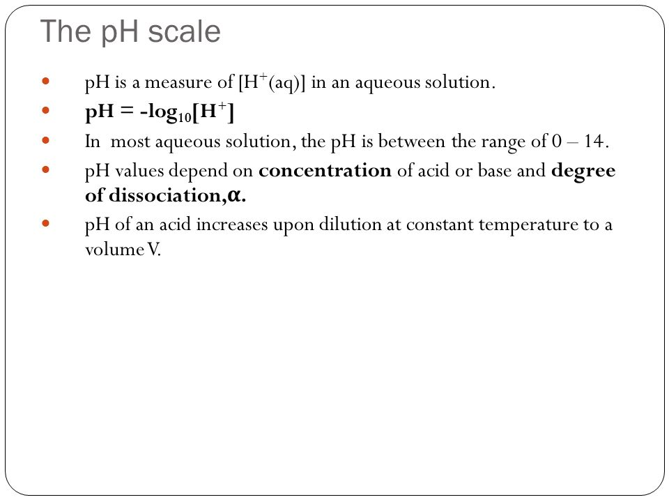 The pH scale pH is a measure of [H + (aq)] in an aqueous solution. pH = -log 10 [H + ] In most aqueous solution, the pH is between the range of 0 – 14