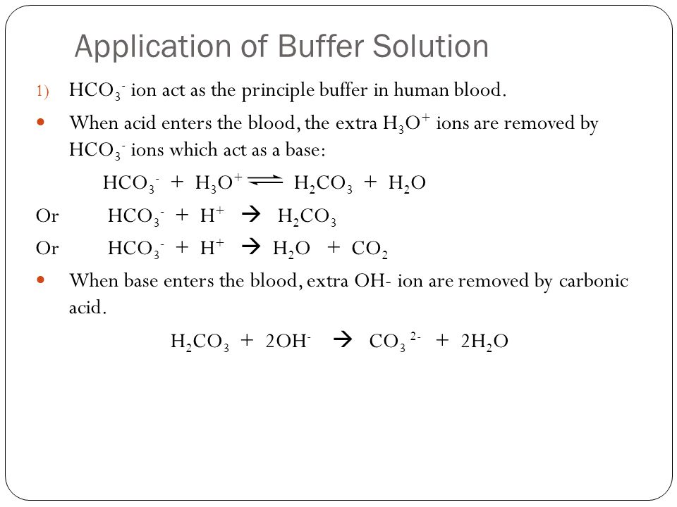 Application of Buffer Solution 1) HCO 3 - ion act as the principle buffer in human blood. When acid enters the blood, the extra H 3 O + ions are remov