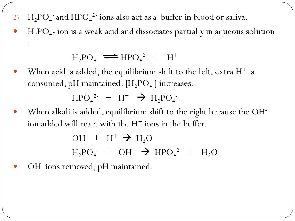 2) H 2 PO 4 - and HPO 4 2- ions also act as a buffer in blood or saliva. H 2 PO 4 - ion is a weak acid and dissociates partially in aqueous solution :