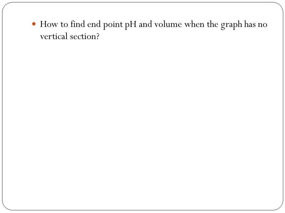 How to find end point pH and volume when the graph has no vertical section?