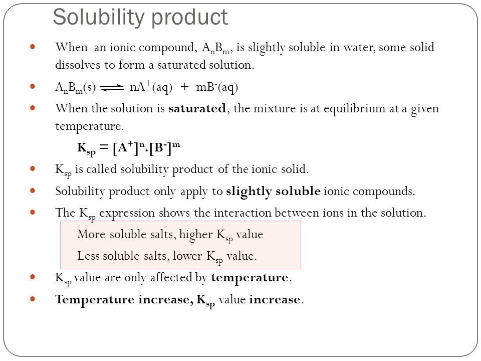 Solubility product When an ionic compound, A n B m, is slightly soluble in water, some solid dissolves to form a saturated solution. A n B m (s) nA +