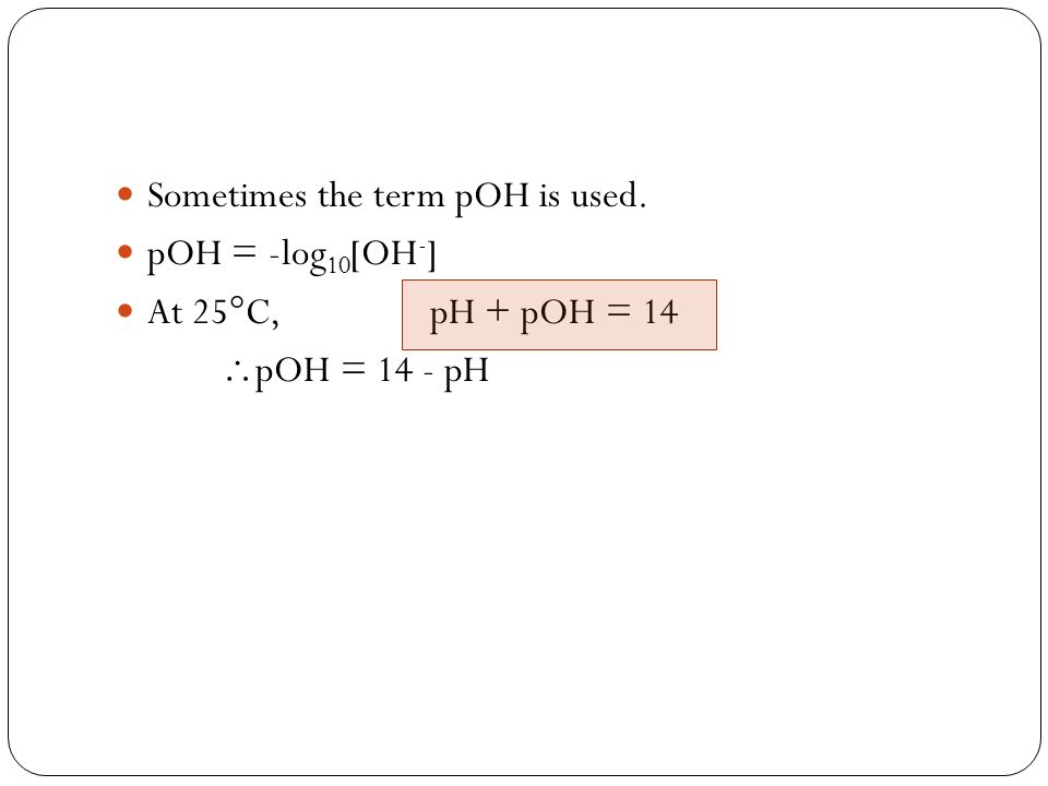 Sometimes the term pOH is used. pOH = -log 10 [OH - ] At 25 C, pH + pOH = 14 pOH = 14 - pH