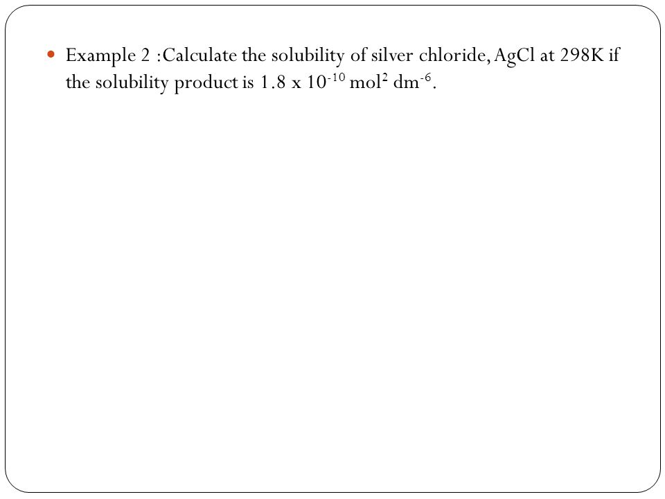 Example 2 :Calculate the solubility of silver chloride, AgCl at 298K if the solubility product is 1.8 x 10 -10 mol 2 dm -6.