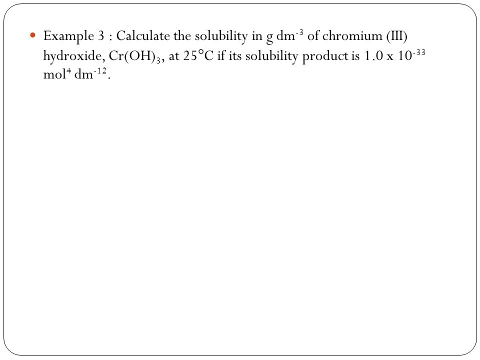 Example 3 : Calculate the solubility in g dm -3 of chromium (III) hydroxide, Cr(OH) 3, at 25 C if its solubility product is 1.0 x 10 -33 mol 4 dm -12.