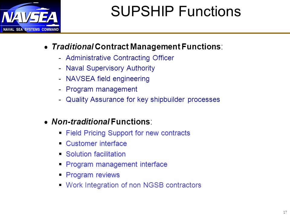 17 SUPSHIP Functions Traditional Contract Management Functions: -Administrative Contracting Officer -Naval Supervisory Authority -NAVSEA field engineering -Program management -Quality Assurance for key shipbuilder processes Non-traditional Functions: Field Pricing Support for new contracts Field Pricing Support for new contracts Customer interface Customer interface Solution facilitation Solution facilitation Program management interface Program management interface Program reviews Program reviews Work Integration of non NGSB contractors
