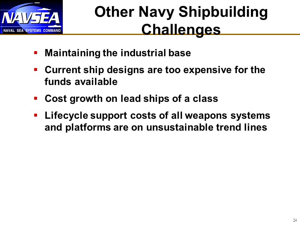 24 Other Navy Shipbuilding Challenges Maintaining the industrial base Current ship designs are too expensive for the funds available Cost growth on lead ships of a class Lifecycle support costs of all weapons systems and platforms are on unsustainable trend lines