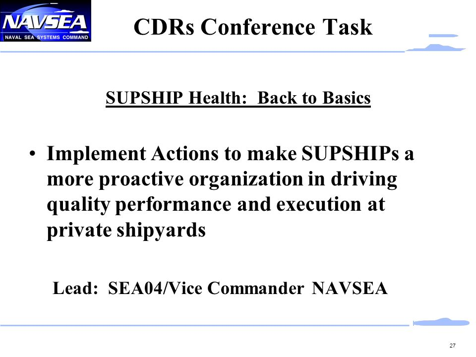 27 CDRs Conference Task SUPSHIP Health: Back to Basics Implement Actions to make SUPSHIPs a more proactive organization in driving quality performance and execution at private shipyards Lead: SEA04/Vice Commander NAVSEA