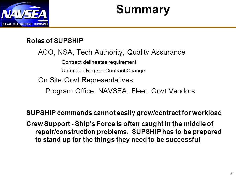 32 Summary Roles of SUPSHIP ACO, NSA, Tech Authority, Quality Assurance Contract delineates requirement Unfunded Reqts – Contract Change On Site Govt Representatives Program Office, NAVSEA, Fleet, Govt Vendors SUPSHIP commands cannot easily grow/contract for workload Crew Support - Ships Force is often caught in the middle of repair/construction problems.