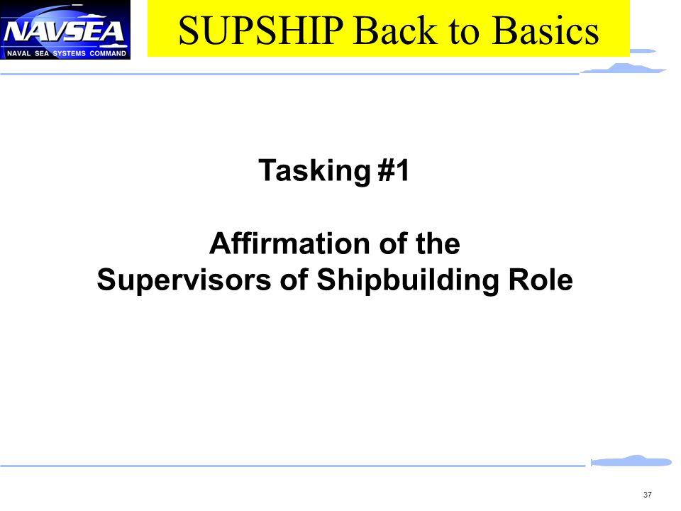 37 Tasking #1 Affirmation of the Supervisors of Shipbuilding Role SUPSHIP Back to Basics