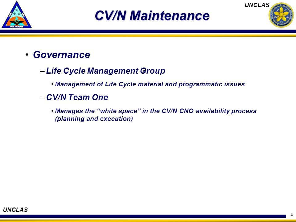 UNCLAS 4 CV/N Maintenance Governance –Life Cycle Management Group Management of Life Cycle material and programmatic issues –CV/N Team One Manages the white space in the CV/N CNO availability process (planning and execution)